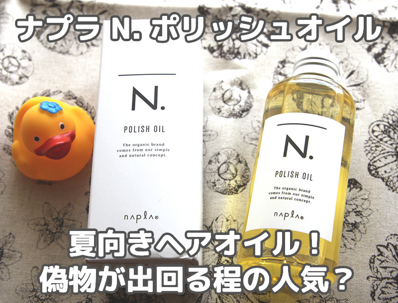 ナプラ N. ポリッシュオイルは柑橘系の夏向きヘアオイル!偽物が出回る程の人気?